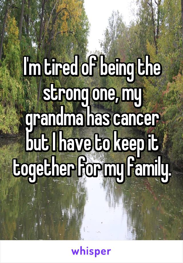 I'm tired of being the strong one, my grandma has cancer but I have to keep it together for my family.