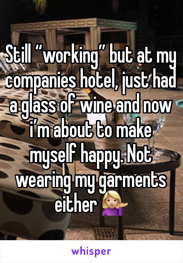 """Still """"working"""" but at my companies hotel, just had a glass of wine and now i'm about to make myself happy. Not wearing my garments either 💁🏼"""