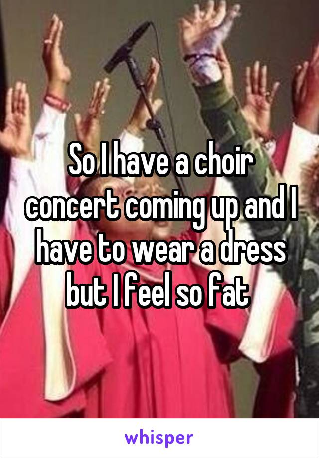 So I have a choir concert coming up and I have to wear a dress but I feel so fat