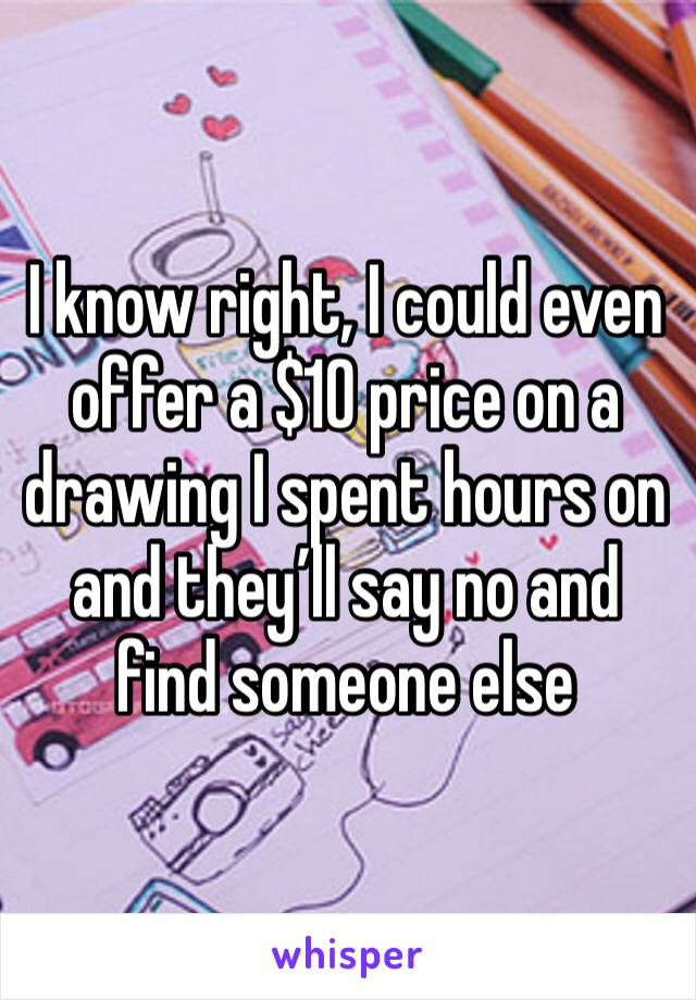 I know right, I could even offer a $10 price on a drawing I spent hours on and they'll say no and find someone else
