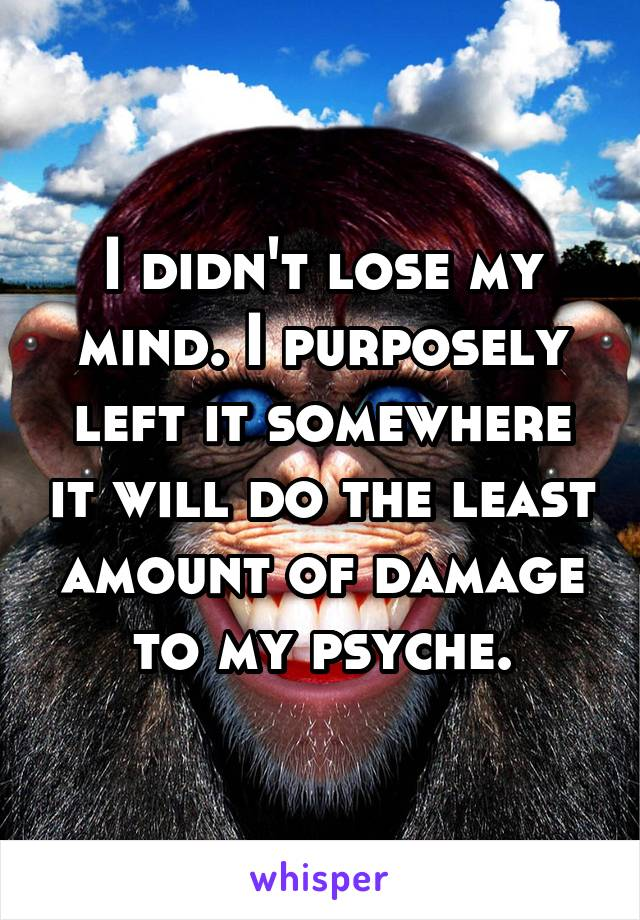 I didn't lose my mind. I purposely left it somewhere it will do the least amount of damage to my psyche.