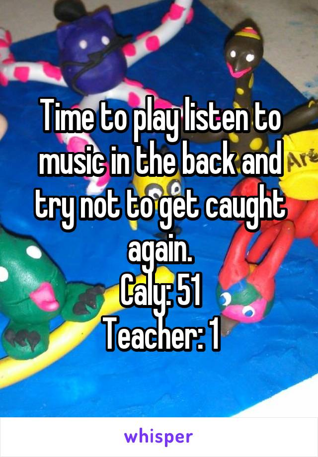 Time to play listen to music in the back and try not to get caught again. Caly: 51 Teacher: 1