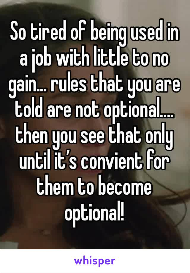 So tired of being used in a job with little to no gain... rules that you are told are not optional.... then you see that only until it's convient for them to become optional!