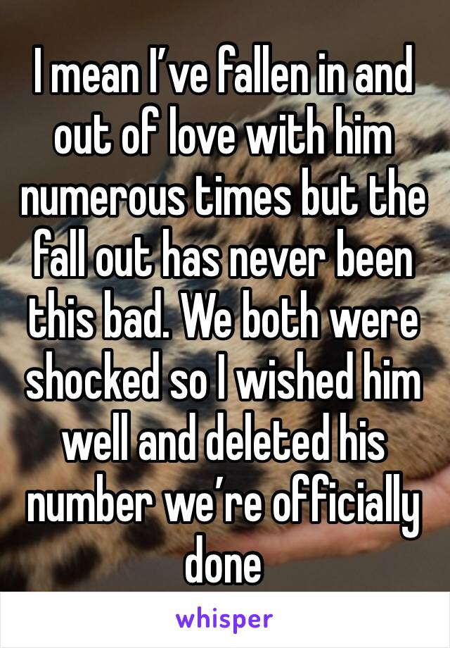 I mean I've fallen in and out of love with him numerous times but the fall out has never been this bad. We both were shocked so I wished him well and deleted his number we're officially done