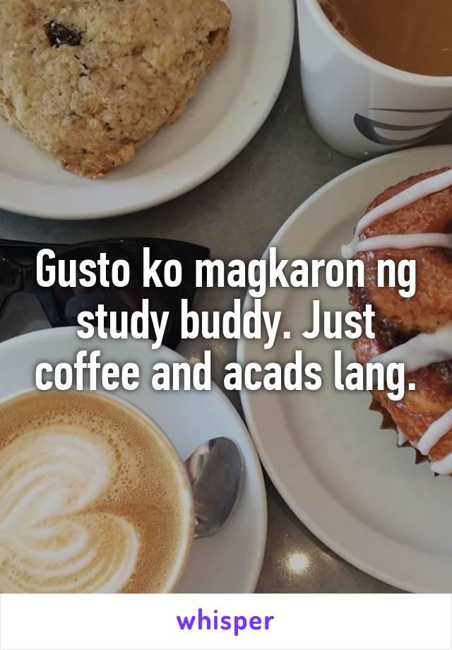 Gusto ko magkaron ng study buddy. Just coffee and acads lang.