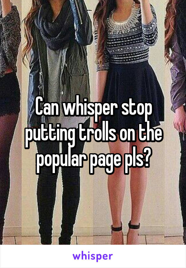 Can whisper stop putting trolls on the popular page pls?