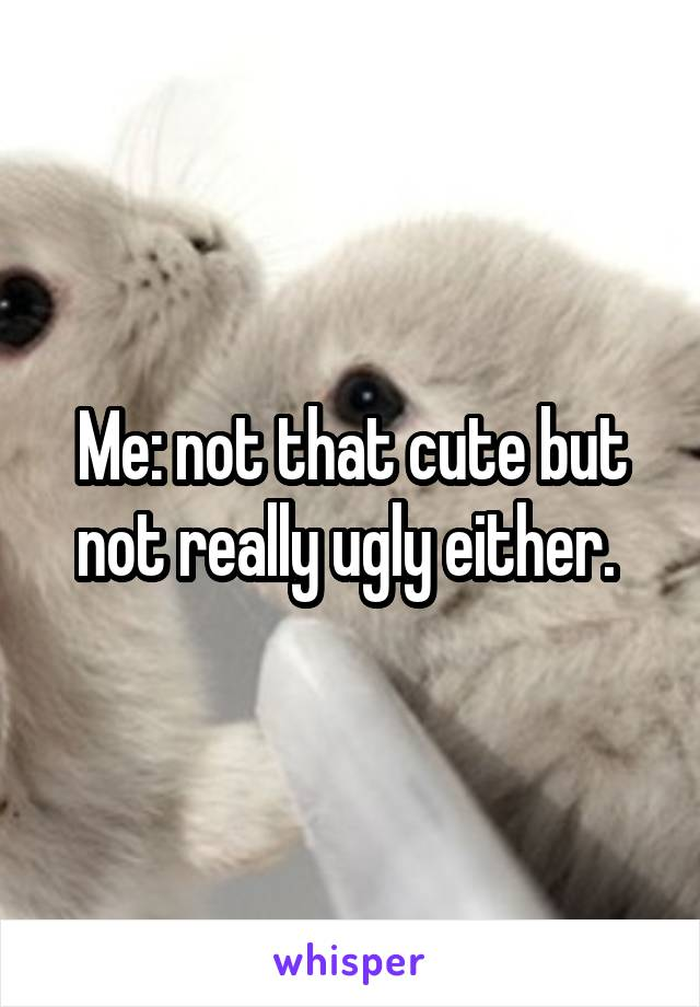 Me: not that cute but not really ugly either.