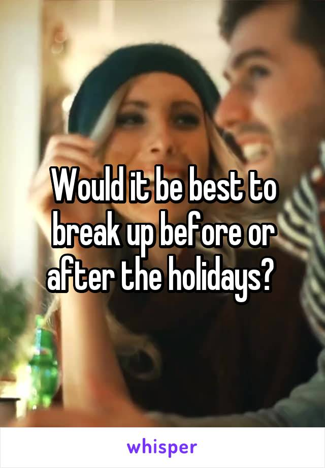 Would it be best to break up before or after the holidays?