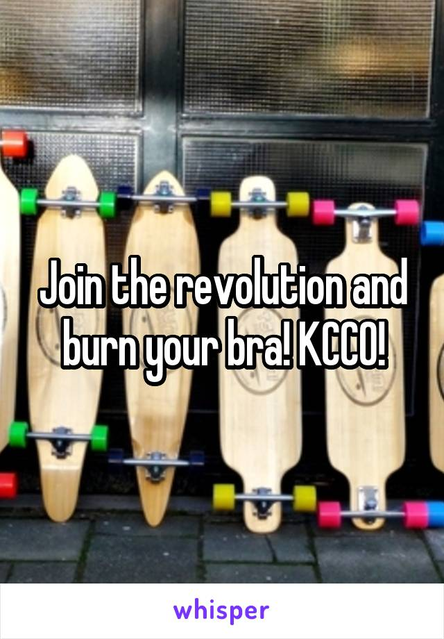 Join the revolution and burn your bra! KCCO!