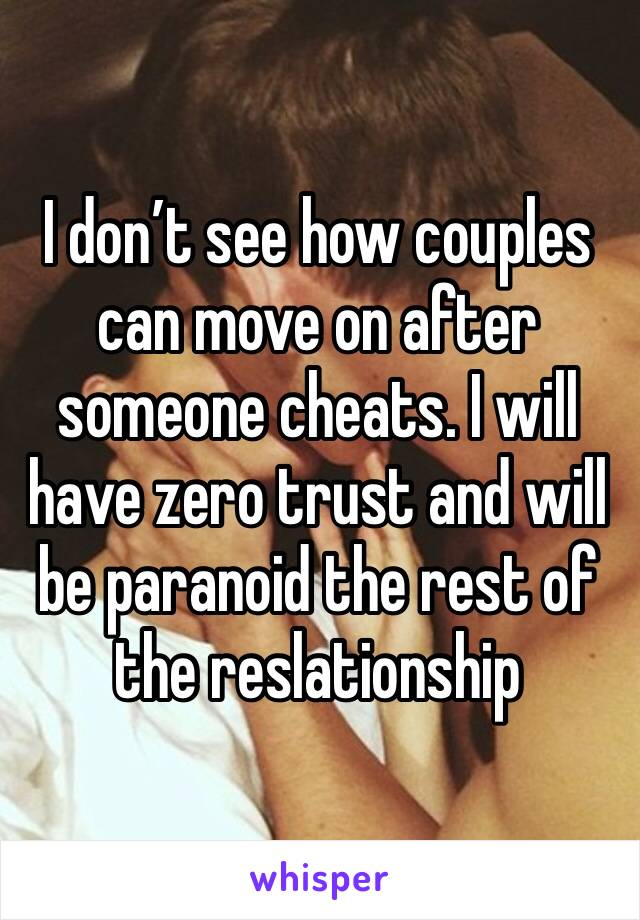 I don't see how couples can move on after someone cheats. I will have zero trust and will be paranoid the rest of the reslationship