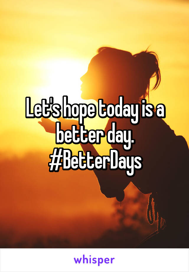 Let's hope today is a better day. #BetterDays