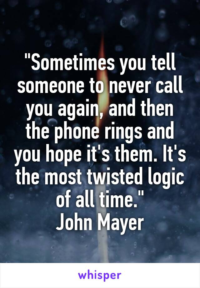 """""""Sometimes you tell someone to never call you again, and then the phone rings and you hope it's them. It's the most twisted logic of all time."""" John Mayer"""