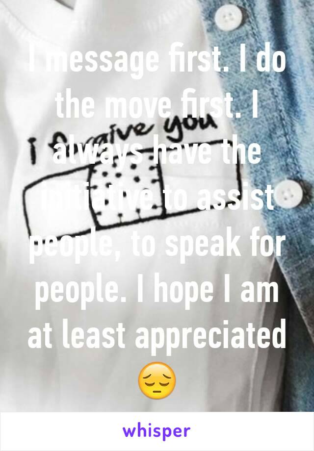 I message first. I do the move first. I always have the initiative to assist people, to speak for people. I hope I am at least appreciated 😔