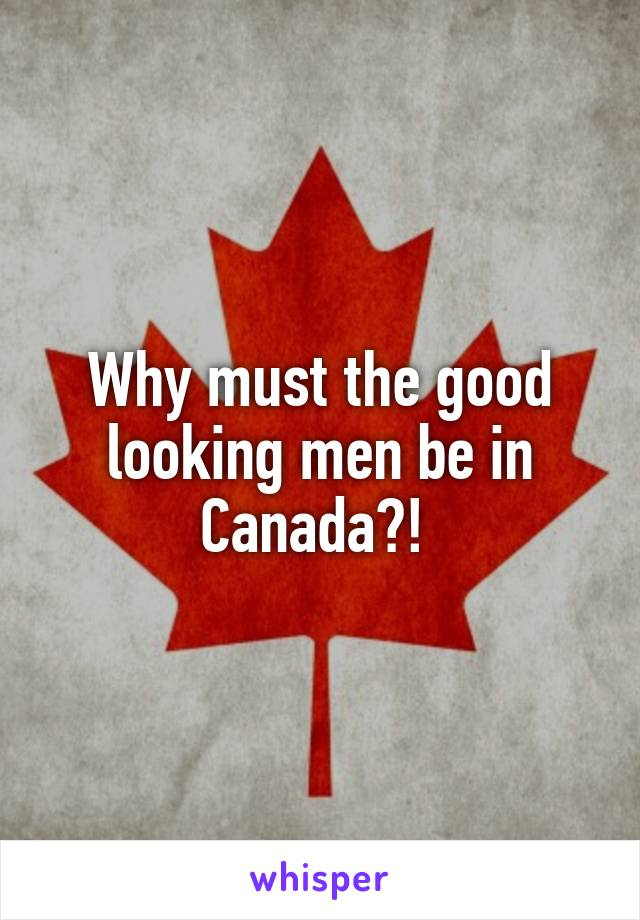 Why must the good looking men be in Canada?!