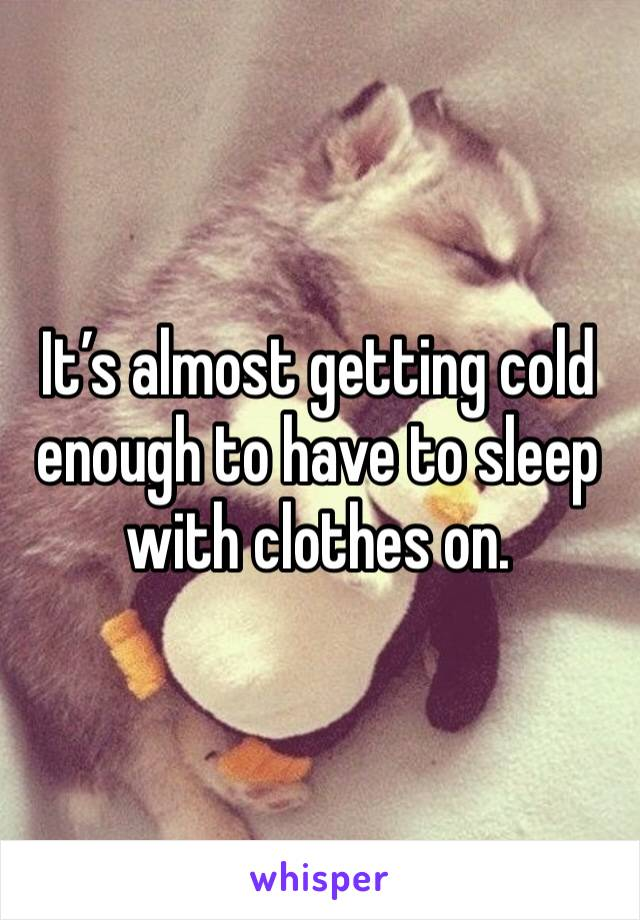 It's almost getting cold enough to have to sleep with clothes on.