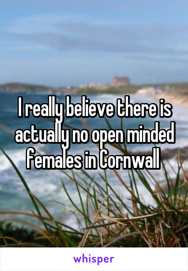 I really believe there is actually no open minded females in Cornwall