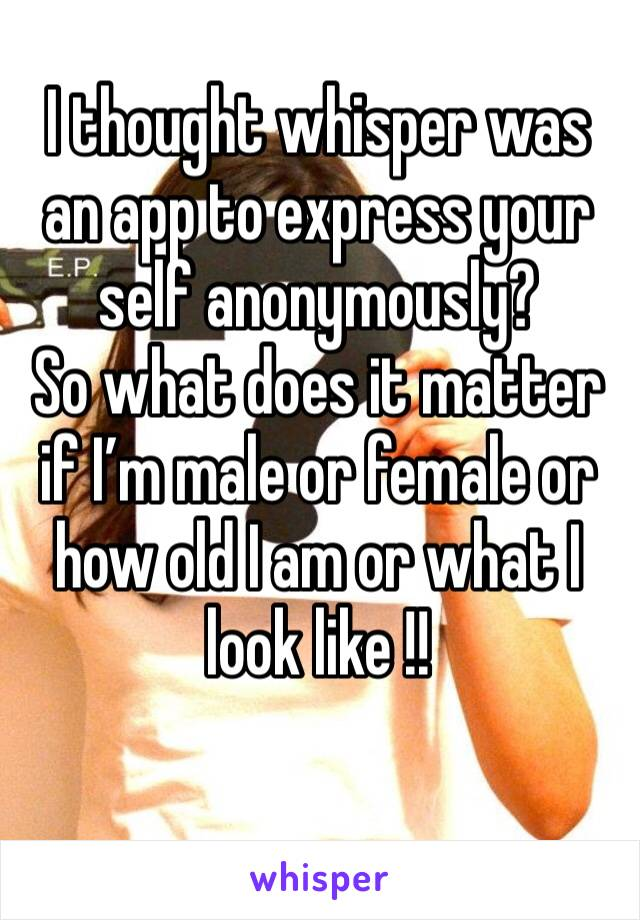 I thought whisper was an app to express your self anonymously? So what does it matter if I'm male or female or how old I am or what I look like !!