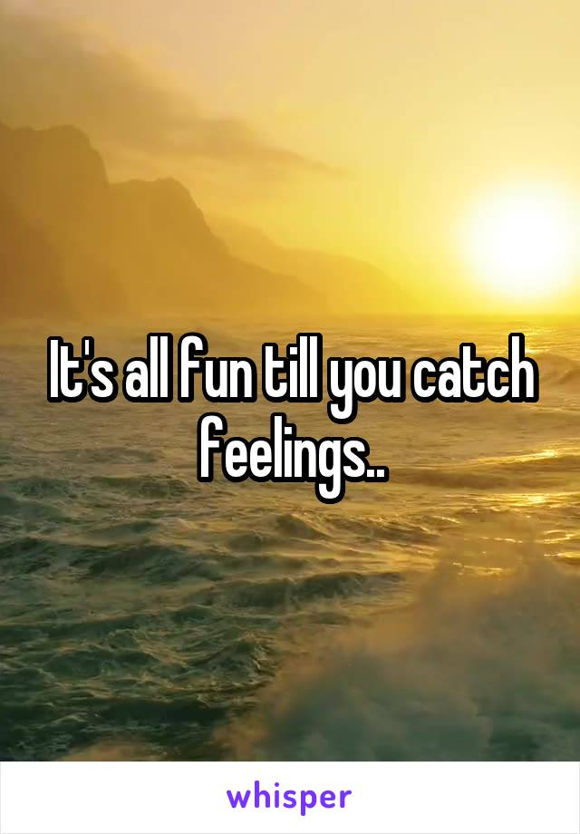 It's all fun till you catch feelings..
