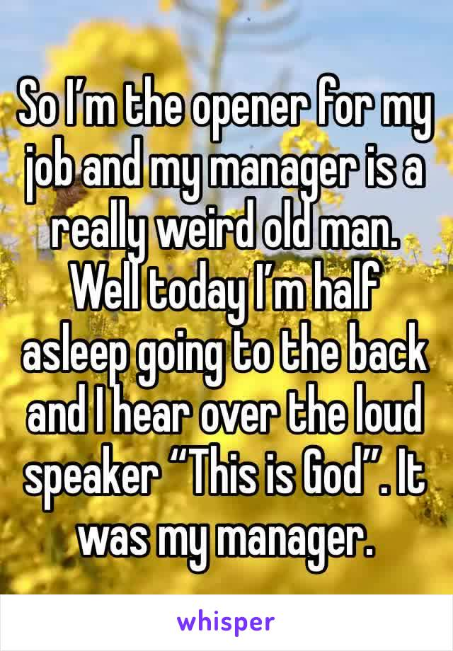 """So I'm the opener for my job and my manager is a really weird old man. Well today I'm half asleep going to the back and I hear over the loud speaker """"This is God"""". It was my manager."""