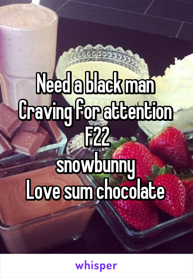 Need a black man  Craving for attention  F22 snowbunny  Love sum chocolate