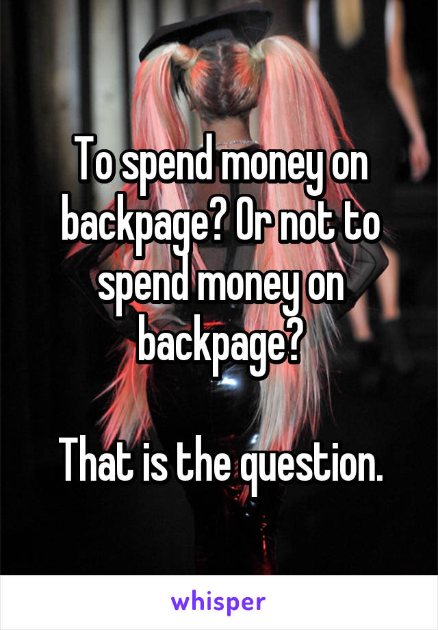 To spend money on backpage? Or not to spend money on backpage?  That is the question.