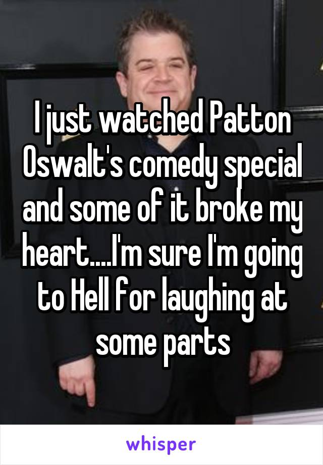 I just watched Patton Oswalt's comedy special and some of it broke my heart....I'm sure I'm going to Hell for laughing at some parts