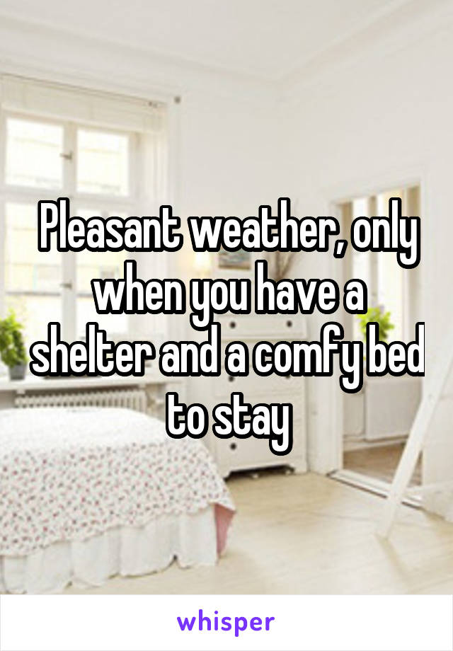 Pleasant weather, only when you have a shelter and a comfy bed to stay