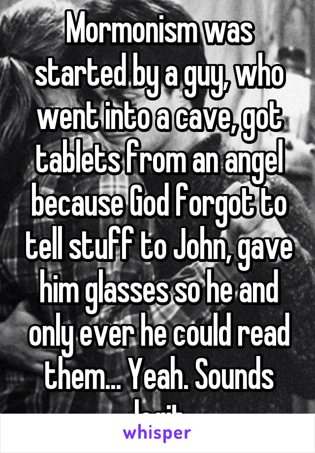 Mormonism was started by a guy, who went into a cave, got tablets from an angel because God forgot to tell stuff to John, gave him glasses so he and only ever he could read them... Yeah. Sounds legit