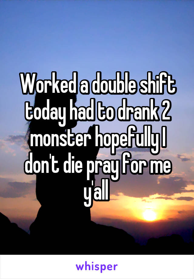 Worked a double shift today had to drank 2 monster hopefully I don't die pray for me y'all