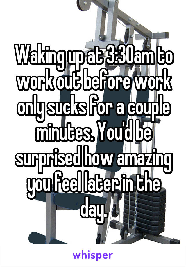 Waking up at 3:30am to work out before work only sucks for a couple minutes. You'd be surprised how amazing you feel later in the day.