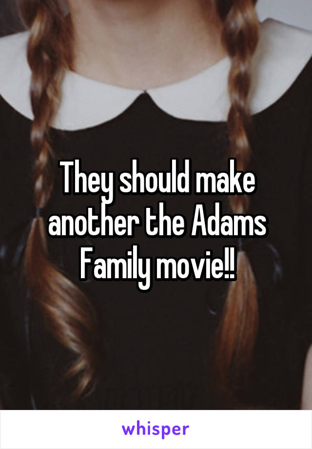 They should make another the Adams Family movie!!