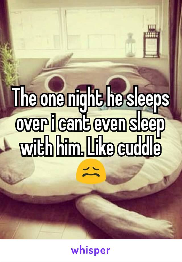 The one night he sleeps over i cant even sleep with him. Like cuddle 😖