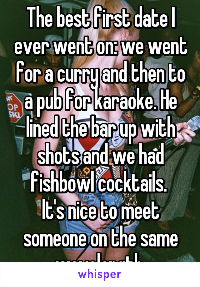 The best first date I ever went on: we went for a curry and then to a pub for karaoke. He lined the bar up with shots and we had fishbowl cocktails.  It's nice to meet someone on the same wavelength