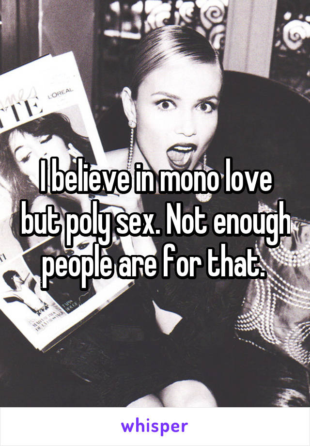 I believe in mono love but poly sex. Not enough people are for that.
