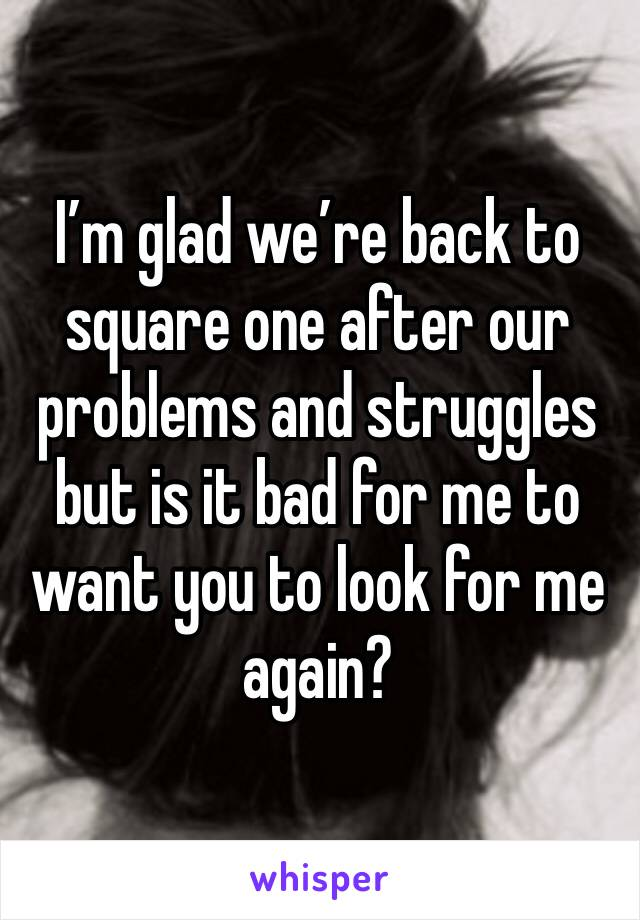 I'm glad we're back to square one after our problems and struggles but is it bad for me to want you to look for me again?