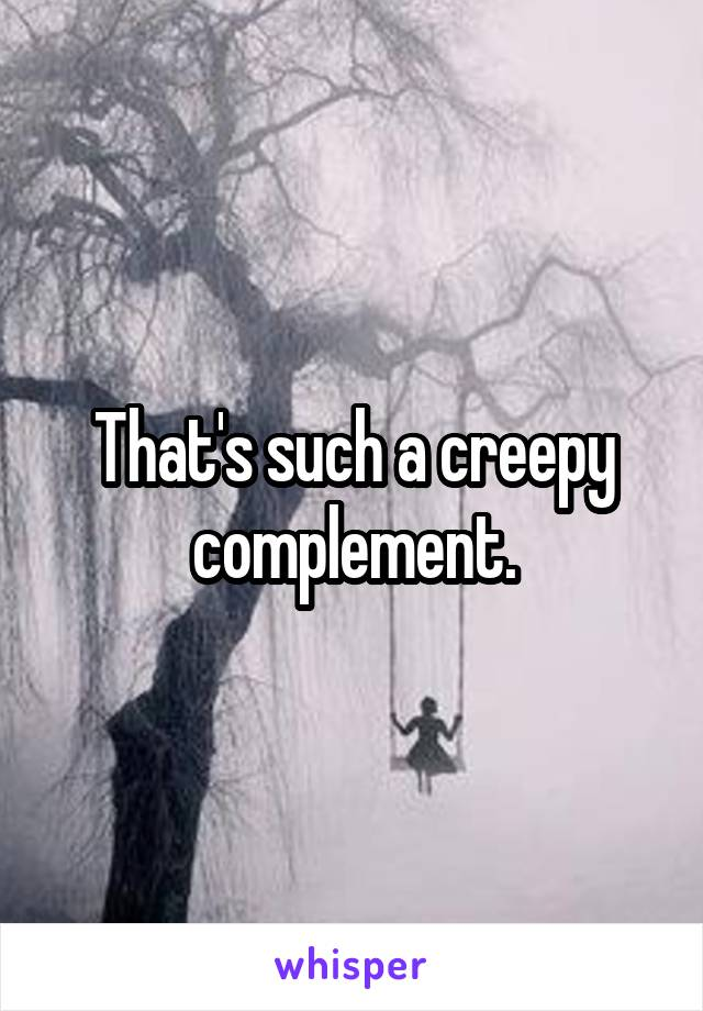 That's such a creepy complement.