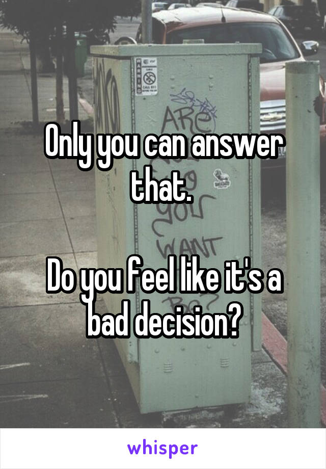 Only you can answer that.   Do you feel like it's a bad decision?