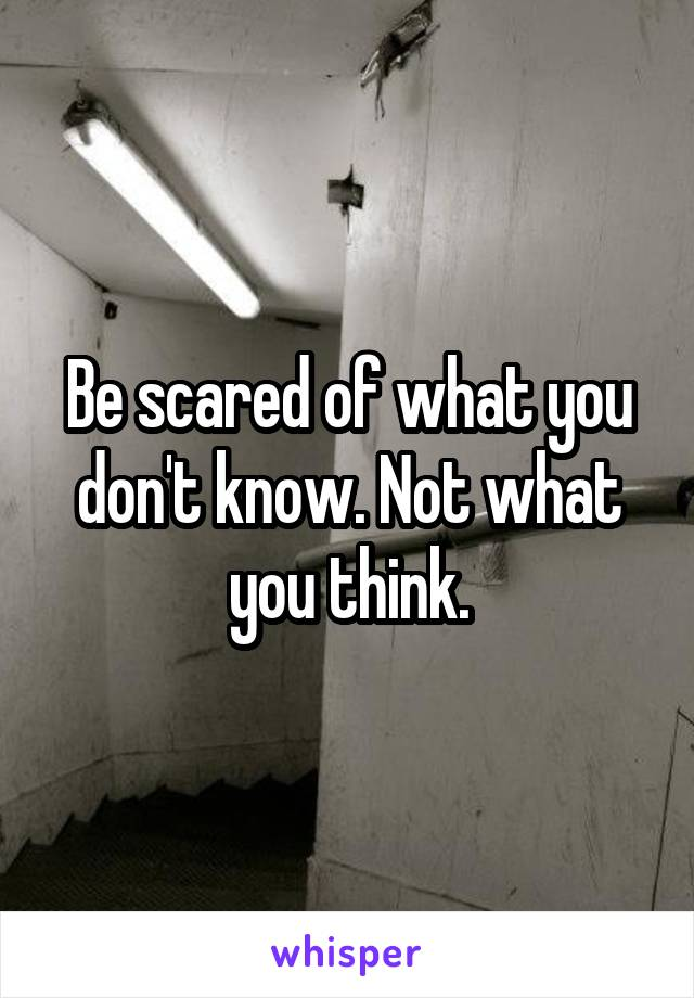 Be scared of what you don't know. Not what you think.