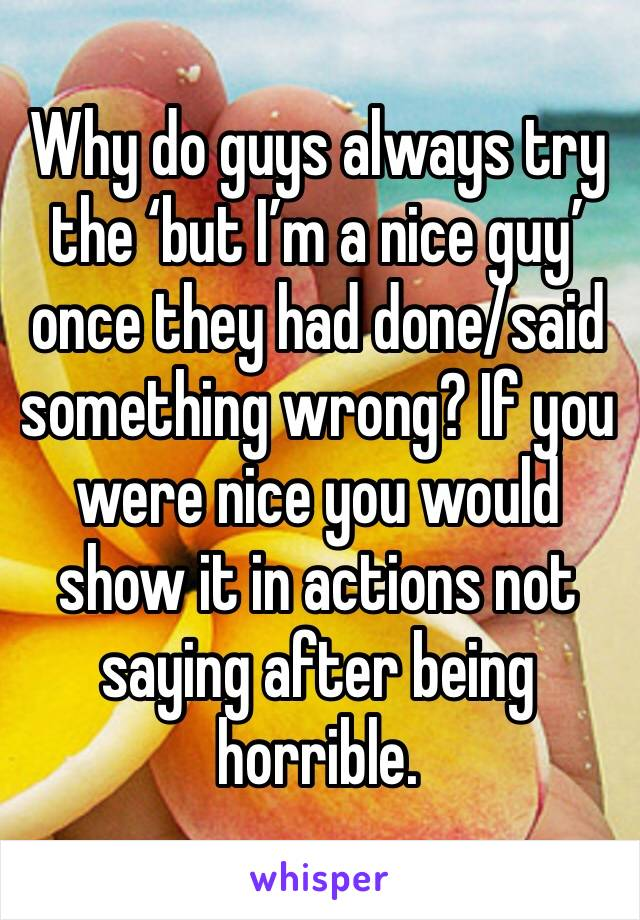 Why do guys always try the 'but I'm a nice guy' once they had done/said something wrong? If you were nice you would show it in actions not saying after being horrible.
