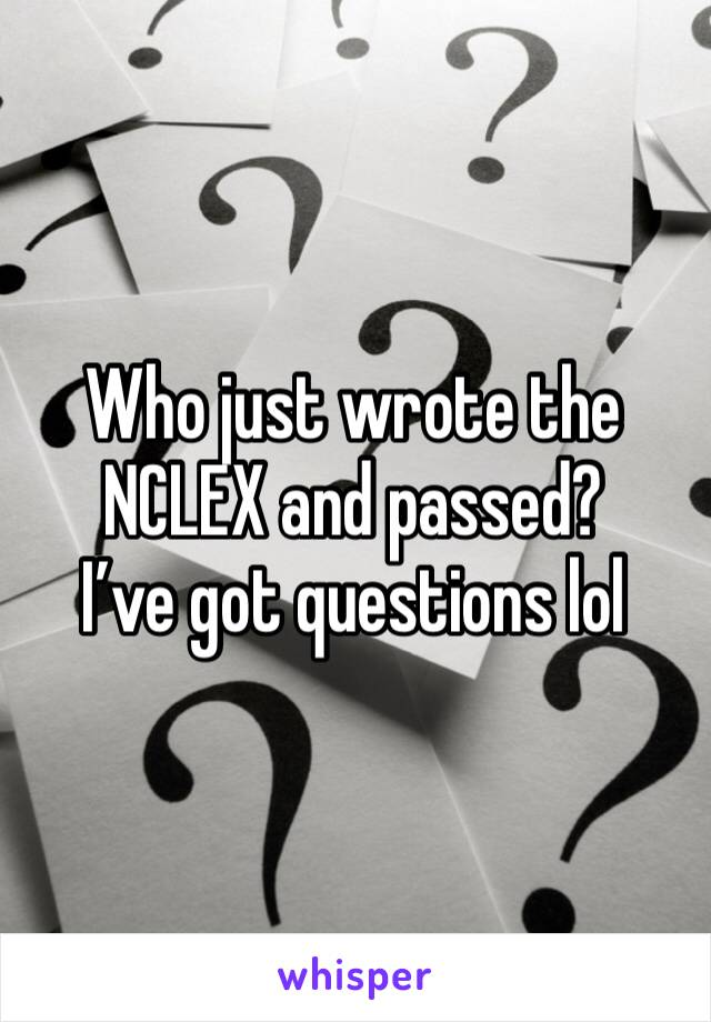Who just wrote the NCLEX and passed?  I've got questions lol