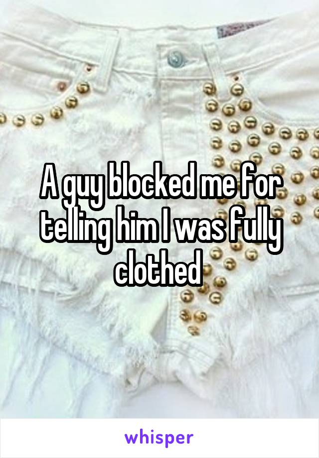 A guy blocked me for telling him I was fully clothed