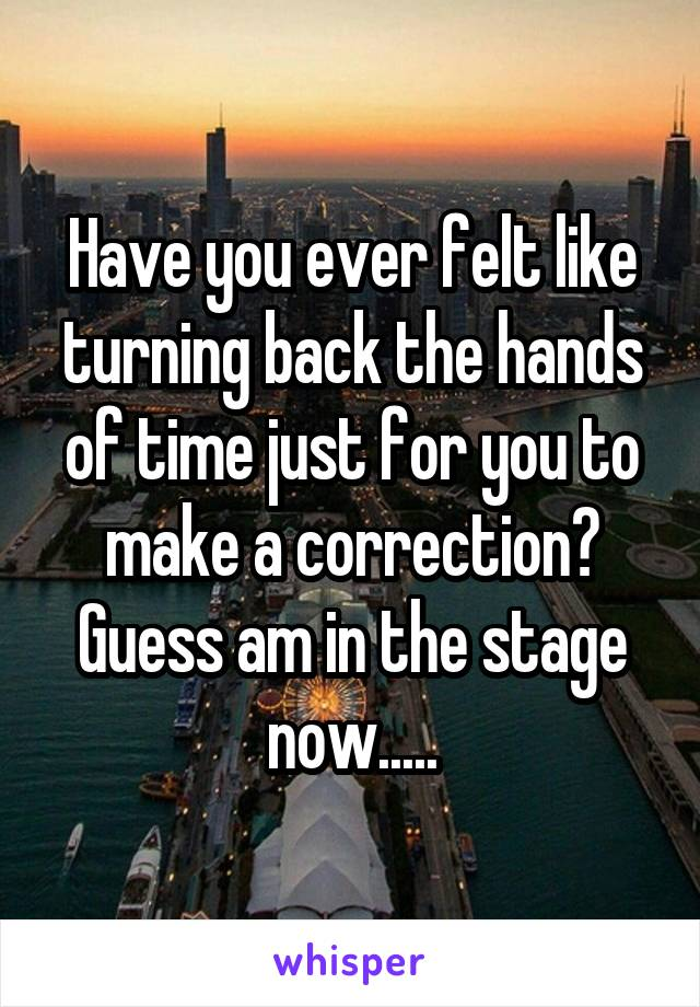 Have you ever felt like turning back the hands of time just for you to make a correction? Guess am in the stage now.....