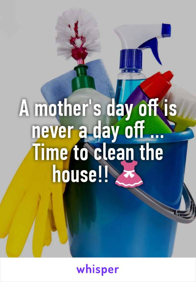 A mother's day off is never a day off ... Time to clean the house!! 👗