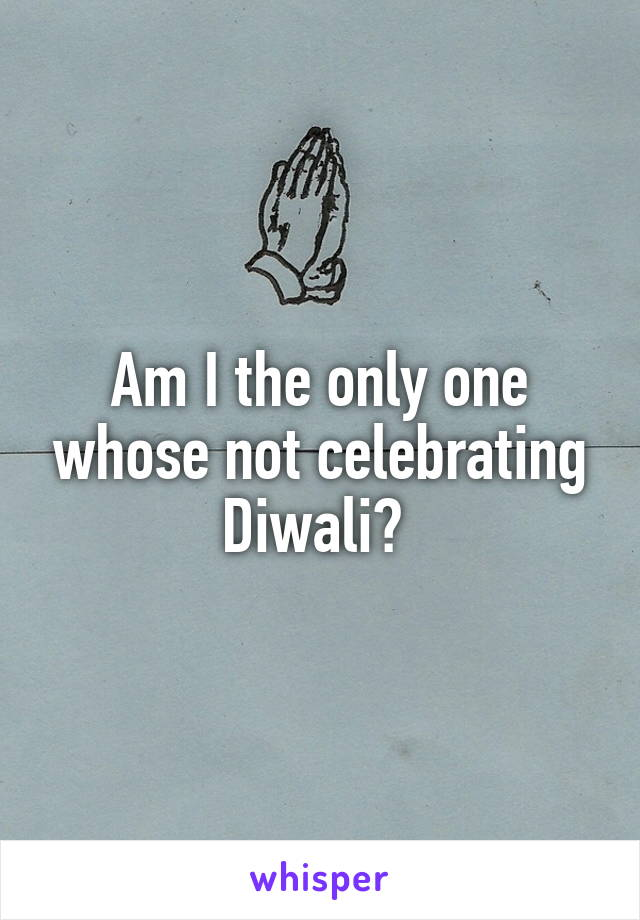 Am I the only one whose not celebrating Diwali?