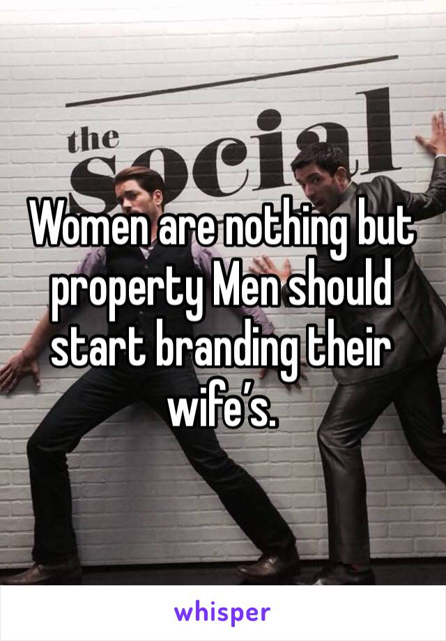 Women are nothing but property Men should start branding their wife's.