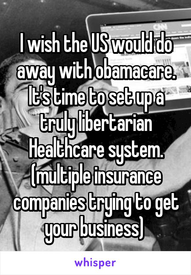 I wish the US would do away with obamacare. It's time to set up a truly libertarian Healthcare system. (multiple insurance companies trying to get your business)