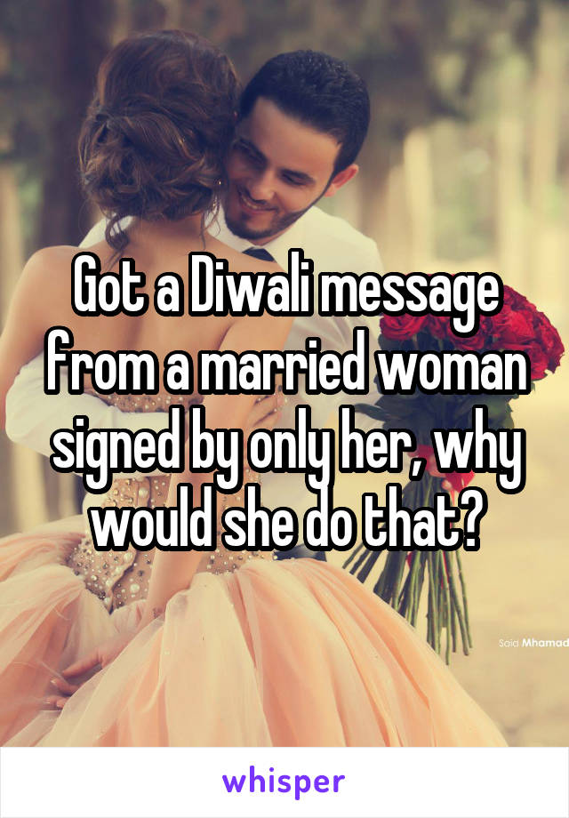 Got a Diwali message from a married woman signed by only her, why would she do that?