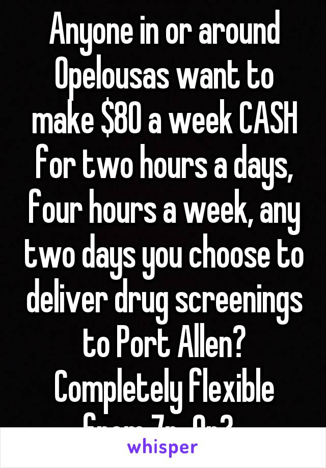 Anyone in or around Opelousas want to make $80 a week CASH for two hours a days, four hours a week, any two days you choose to deliver drug screenings to Port Allen? Completely flexible from 7p-9p?