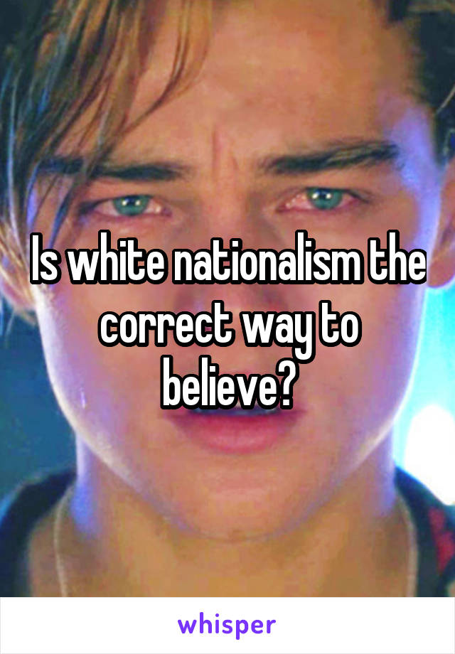 Is white nationalism the correct way to believe?