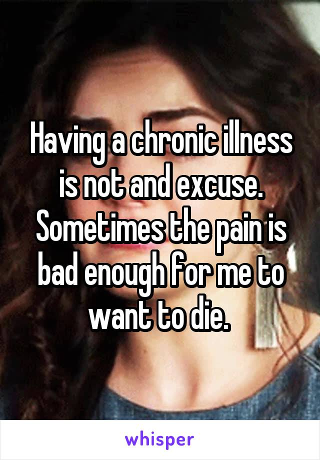 Having a chronic illness is not and excuse. Sometimes the pain is bad enough for me to want to die.